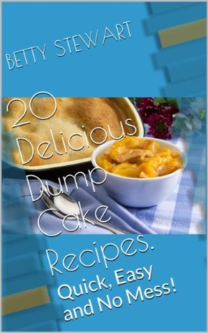 20 Delicious Dump Cake Recipes: Quick, Easy and No Mess! Betty Stewart