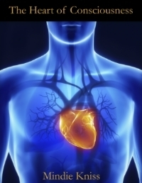 The Heart of Consciousness: A Brief Introduction to Heart Intelligence Mindie Kniss