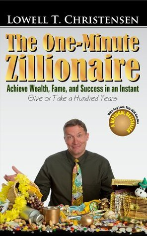 The One-Minute Zillionaire, Achieve Wealth, Fame, and Success in an Instant, Give or Take a Hundred Years  by  Lowell Christensen