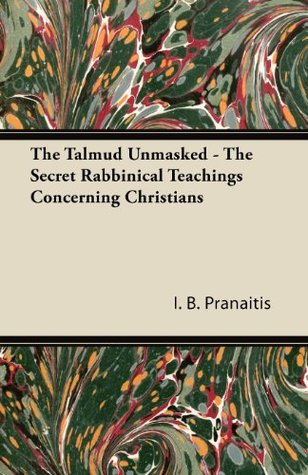 The Talmud Unmasked - The Secret Rabbinical Teachings Concerning Christians I. B. Pranaitis