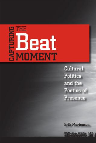 Capturing the Beat Moment: Cultural Politics and the Poetics of Presence Erik Mortenson