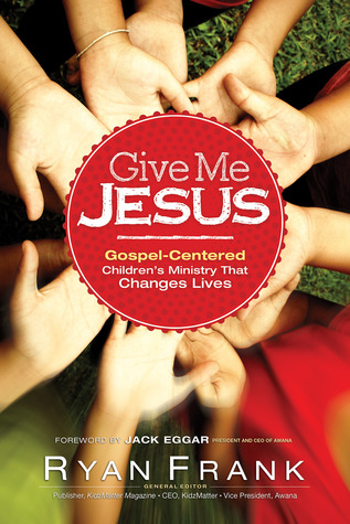 Give Me Jesus: Gospel-Centered Childrens Ministry That Changes Lives Ryan Frank