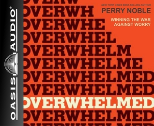 Overwhelmed (Library Edition): Winning the War Against Worry  by  Perry Noble