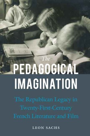 The Pedagogical Imagination: The Republican Legacy in Twenty-First-Century French Literature and Film Leon Sachs