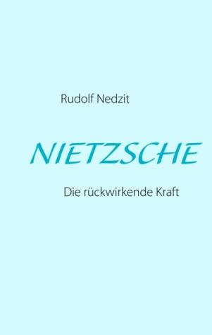 NIETZSCHE: Die rückwirkende Kraft  by  Rudolf Nedzit