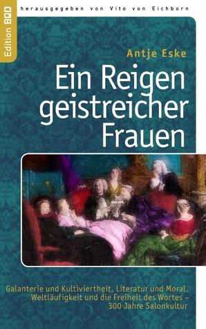 Ein Reigen geistreicher Frauen: Galanterie und Kultiviertheit, Literatur und Moral, Weltläufigkeit und die Freiheit des Wortes – 300 Jahre Salonkultur Antje Eske