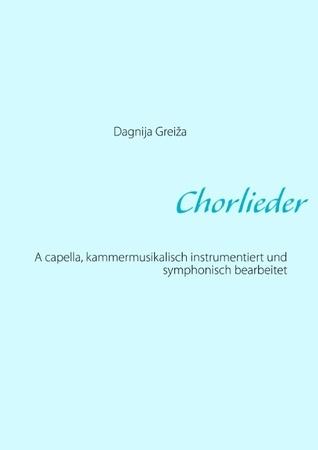 Chorlieder: A capella, kammermusikalisch instrumentiert und symphonisch bearbeitet Dagnija Grei a
