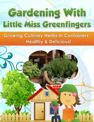 Growing Culinary Herbs In Containers - Healthy&Delicious!  by  Anja Koch