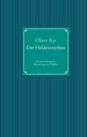 Der Heldenmythos: Die psychologische Bedeutung von Helden  by  Oliver Kyr