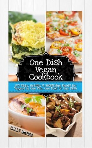 One Dish Vegan Cookbook - 100 Easy, Healthy and Satisfying Meals for Vegans in One Pan, One Bowl or One Dish Sally Brookes