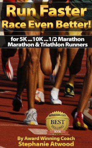 Run Faster! Race Even Better: for 5K, 10K, Half Marathon, Marathon, & Triathlon Runners (Live Fit Series)  by  Coach Stephanie Atwood