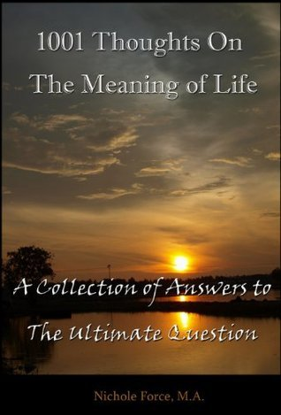 1001 Thoughts on the Meaning of Life: A Collection of Answers to The Ultimate Question  by  Nichole Force