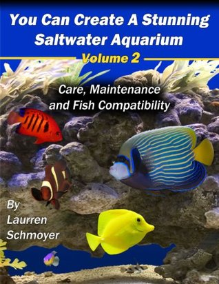 You Can Create A Stunning Saltwater Aquarium, Volume 2: Care, Maintenance and Fish Compatibly  by  Laurren Schmoyer