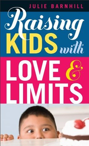 Raising Kids with Love and Limits Julie Ann Barnhill