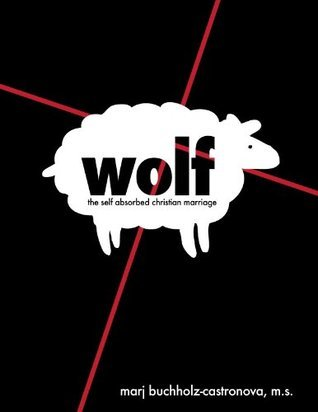 WOLF: The Self-Absorbed Christian Marriage  by  Marj Buchholz-Castronova