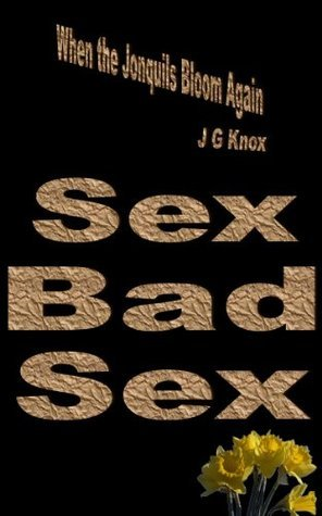 4. Sex, Bad Sex (When the Jonquils Bloom Again, 3rd Edition)  by  J.G. Knox
