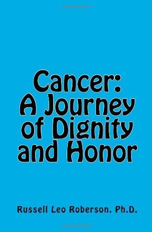 Cancer: A Journey of Dignity and Honor  by  Russell Leo Roberson