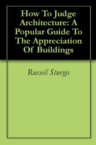 How To Judge Architecture: A Popular Guide To The Appreciation Of Buildings Russell Sturgis