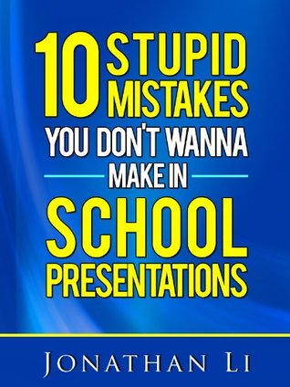 10 Stupid Mistakes You Dont Wanna Make In School Presentations  by  Jonathan Li
