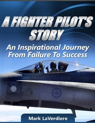 A FIGHTER PILOTS STORY: AN INSPIRATIONAL JOURNEY FROM FAILURE TO SUCCESS Mark Laverdiere