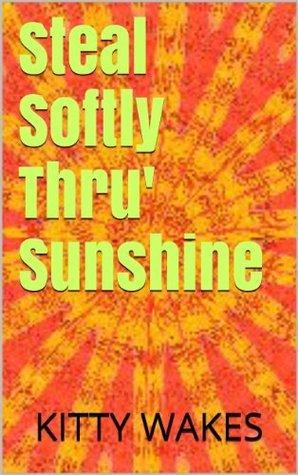Steal Softly Thru Sunshine  by  Kitty Wakes