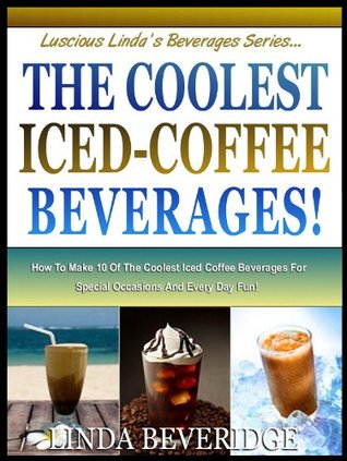 THE COOLEST ICED COFFEE BEVERAGES! : How To Make The 10 Most Delicious Iced-Coffee Beverages For Special Occasions And Everyday Fun! (Lucious Lindas Beverage Series)  by  Linda Beveridge