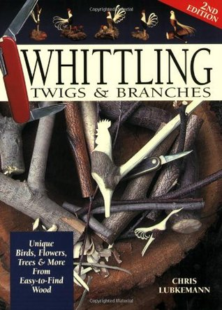 Whittling Twigs & Branches: Unique Birds, Flowers, Trees & More from Easy-To-Find Wood  by  Ernest C Lubkemann