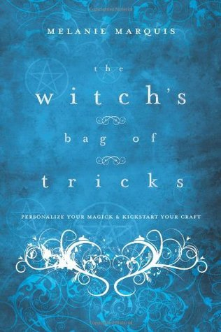 The Witchs Bag of Tricks: Personalize Your Magick & Kickstart Your Craft  by  Melanie Marquis