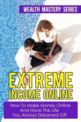 Extreme Income Online - How To Make Money Online And Have The Life You Always dreamed Off  by  Richard Killnel
