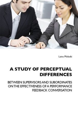 A STUDY OF PERCEPTUAL DIFFERENCES BETWEEN SUPERVISORS AND SUBORDINATES ON THE EFFECTIVENESS OF A PERFORMANCE FEEDBACK CONVERSATION Laina Molaski