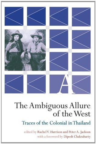 The Ambiguous Allure of the West: Traces of the Colonial in Thailand  by  Peter A. Jackson