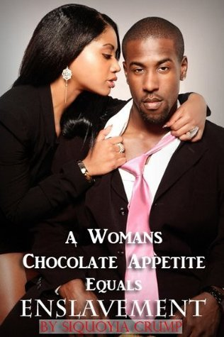 A Womans Chocolate Appetite Equals Enslavement  by  Siquoyia Crump