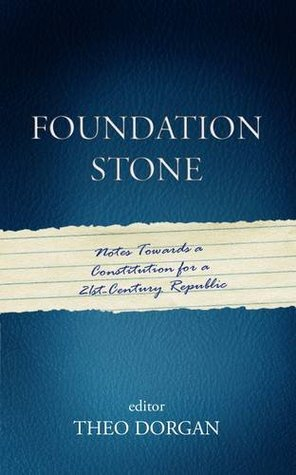 Foundation Stone: Notes Towards a Constitution for a 21st-Century Republic  by  Theo Dorgan