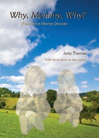 Why, Mommy, Why: Dissociative Identity Disorder Recovery Jody Thomas