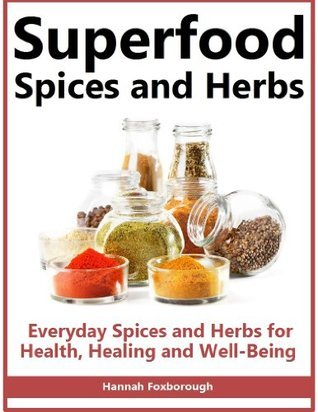 Superfood Spices and Herbs: Everyday Spices and Herbs for Health, Healing and Wellbeing - Lose Weight, Boost Energy and Live Longer With These Overlooked and Inexpensive Super Foods  by  Hannah Foxborough