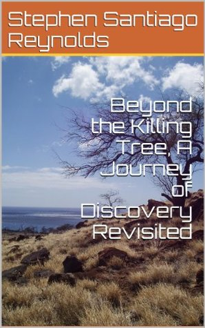 Beyond the Killing Tree, A Journey of Discovery Revisited  by  Stephen Santiago Reynolds