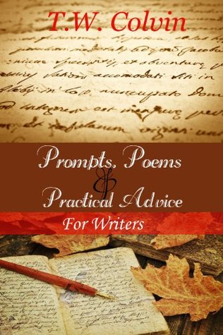 Prompts, Poems & Practical Advice for Writers  by  T.W. Colvin