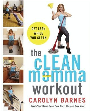 The cLEAN Momma Workout: Get lean while you clean Carolyn Barnes