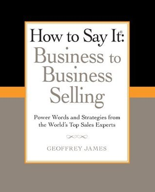 How to Say It: Business to Business Selling: Power Words and Strategies for Effective B2B Sales Geoffrey James