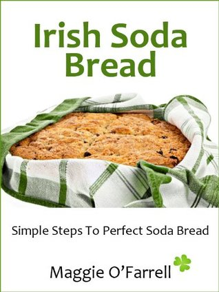 IRISH SODA BREAD - SIMPLE STEPS TO PERFECT BROWN AND WHITE SODA BREAD EVERY TIME Maggie  OFarrell