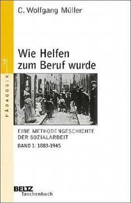 Wie Helfen zum Beruf wurde. Eine Methodengeschichte der Sozialarbeit. Band 1: 1883 - 1945 C. Wolfgang Müller