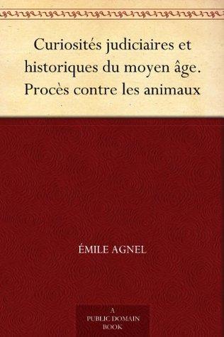 Curiosites Judiciaires Et Historiques Du Moyen Age. Proces Contre Les Animaux  by  Emile Agnel