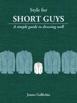 Style for Short Guys - The Fundamentals of Mens Style  by  James Gallichio