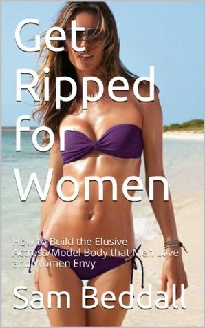 Get Ripped for Women: How to Build the Elusive Actress/Model Body that Men Love and Women Envy (Get Ripped Series)  by  Sam Beddall