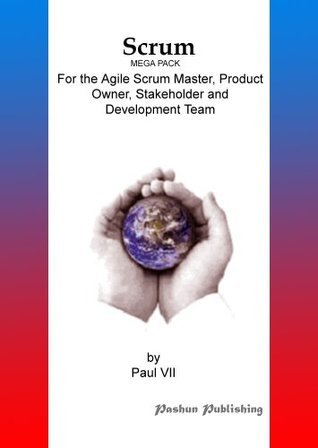 Scrum, (Mega Pack), For the Agile Scrum Master, Product Owner, Stakeholder and Development Team  by  Paul VII