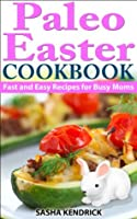 Paleo Easter Cookbook: Fast and Easy Recipes for Busy Moms  by  Sasha Kendrick
