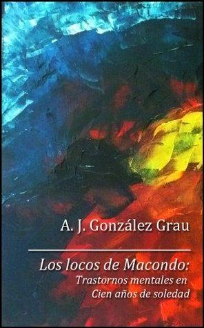 Los locos de Macondo. Trastornos mentales en Cien años de soledad  by  Ales González Grau