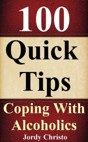 100 Quick Tips Guide For Coping With Alcoholics Jordy Christo