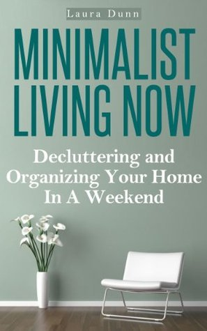 Minimalist Living Now: Decluttering And Organizing Your Home In A Weekend  by  Laura Dunn