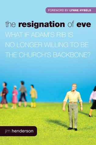 The Resignation of Eve: What If Adams Rib Is No Longer Willing to Be the Churchs Backbone? Jim Henderson